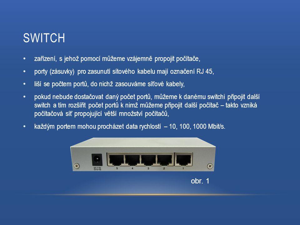 SWITCH zařízení, s jehož pomocí můžeme vzájemně propojit počítače, porty (zásuvky) pro zasunutí sítového kabelu mají označení RJ 45, liší se počtem portů, do nichž zasouváme síťové kabely, pokud nebude dostačovat daný počet portů, můžeme k danému switchi připojit další switch a tím rozšířit počet portů k nimž můžeme připojit další počítač – takto vzniká počítačová síť propojující větší množství počítačů, každým portem mohou procházet data rychlostí – 10, 100, 1000 Mbit/s.