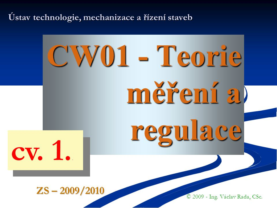 CW01 - Teorie měření a regulace Ústav technologie, mechanizace a řízení staveb © 2009 - Ing. Václav Rada, CSc. ZS – 2009/2010 cv. 1..