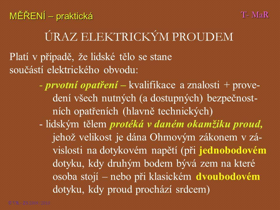 T- MaR MĚŘENÍ – praktická © VR - ZS 2009/2010 ÚRAZ ELEKTRICKÝM PROUDEM Platí v případě, že lidské tělo se stane součástí elektrického obvodu: - prvotn