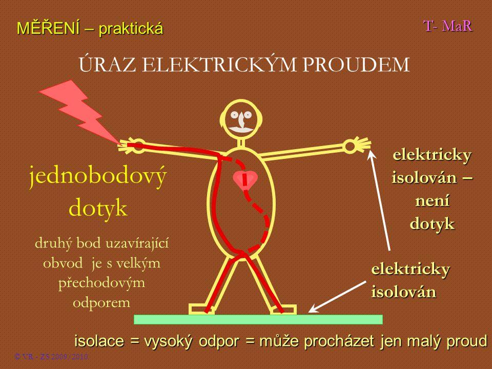 T- MaR MĚŘENÍ – praktická © VR - ZS 2009/2010 ÚRAZ ELEKTRICKÝM PROUDEM isolace = vysoký odpor = může procházet jen malý proud jednobodový dotyk elektricky isolován druhý bod uzavírající obvod je s velkým přechodovým odporem elektricky isolován – není dotyk
