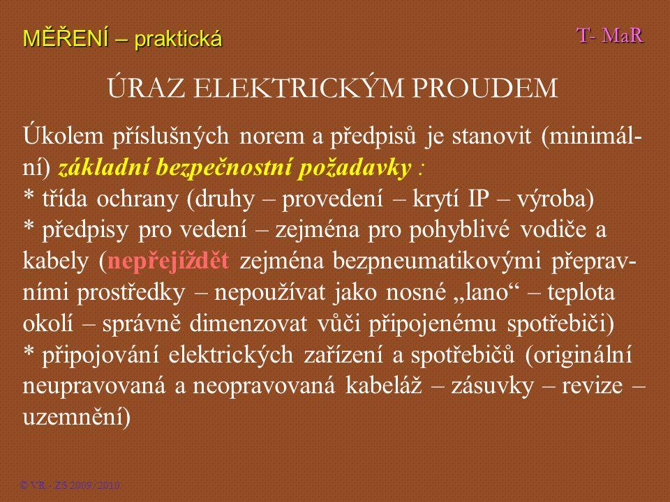 """T- MaR MĚŘENÍ – praktická © VR - ZS 2009/2010 ÚRAZ ELEKTRICKÝM PROUDEM Úkolem příslušných norem a předpisů je stanovit (minimál- ní) základní bezpečnostní požadavky : * třída ochrany (druhy – provedení – krytí IP – výroba) * předpisy pro vedení – zejména pro pohyblivé vodiče a kabely (nepřejíždět zejména bezpneumatikovými přeprav- ními prostředky – nepoužívat jako nosné """"lano – teplota okolí – správně dimenzovat vůči připojenému spotřebiči) * připojování elektrických zařízení a spotřebičů (originální neupravovaná a neopravovaná kabeláž – zásuvky – revize – uzemnění)"""