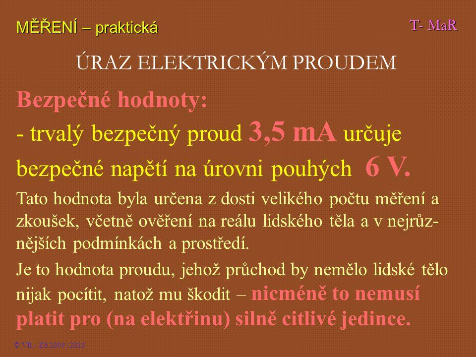 T- MaR MĚŘENÍ – praktická © VR - ZS 2009/2010 ÚRAZ ELEKTRICKÝM PROUDEM Bezpečné hodnoty: - trvalý bezpečný proud 3,5 mA určuje bezpečné napětí na úrovni pouhých 6 V.
