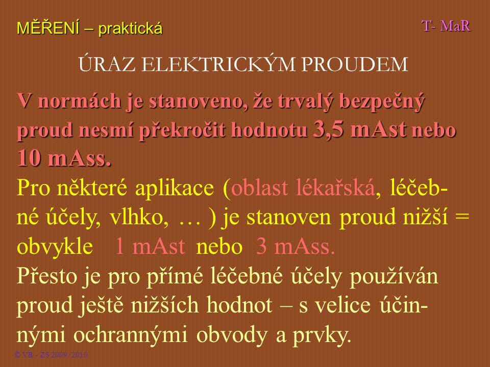 T- MaR MĚŘENÍ – praktická © VR - ZS 2009/2010 ÚRAZ ELEKTRICKÝM PROUDEM V normách je stanoveno, že trvalý bezpečný proud nesmí překročit hodnotu 3,5 mAst nebo 10 mAss.