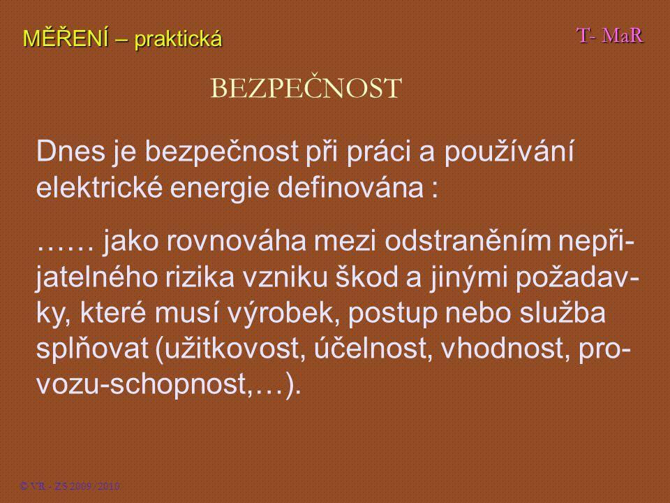 T- MaR MĚŘENÍ – praktická © VR - ZS 2009/2010 BEZPEČNOST Dnes je bezpečnost při práci a používání elektrické energie definována : …… jako rovnováha mezi odstraněním nepři- jatelného rizika vzniku škod a jinými požadav- ky, které musí výrobek, postup nebo služba splňovat (užitkovost, účelnost, vhodnost, pro- vozu-schopnost,…).