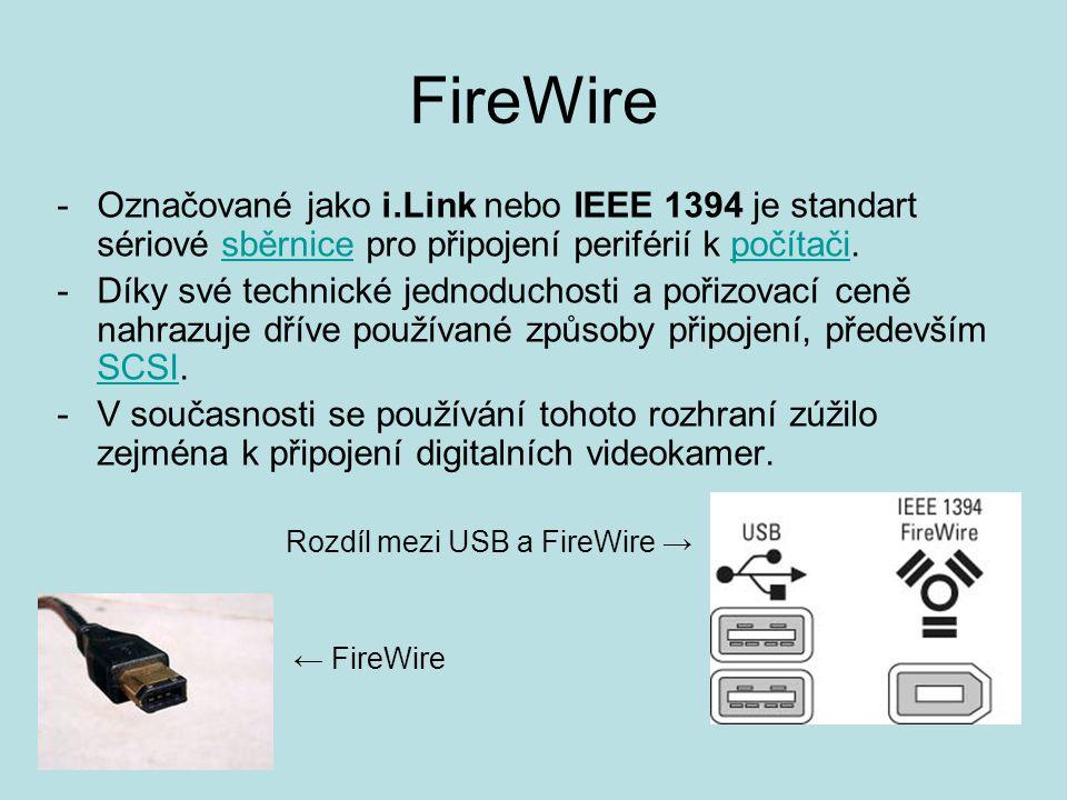 FireWire -Označované jako i.Link nebo IEEE 1394 je standart sériové sběrnice pro připojení periférií k počítači.sběrnicepočítači -Díky své technické jednoduchosti a pořizovací ceně nahrazuje dříve používané způsoby připojení, především SCSI.