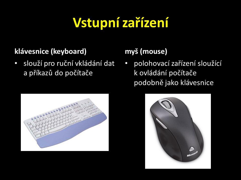 Vstupní zařízení klávesnice (keyboard) slouží pro ruční vkládání dat a příkazů do počítače myš (mouse) polohovací zařízení sloužící k ovládání počítače podobně jako klávesnice