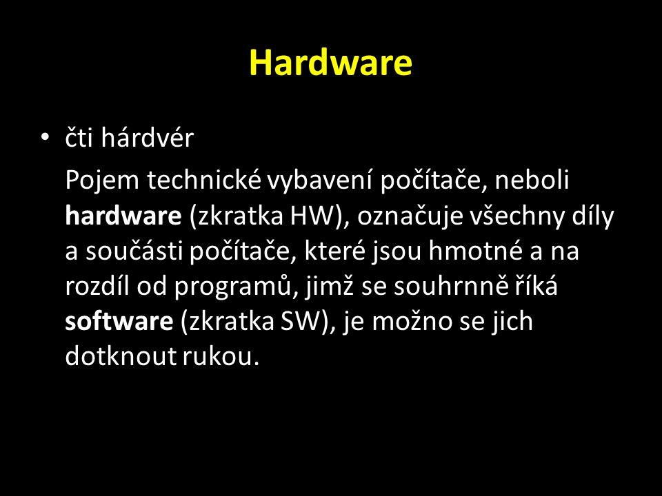 Hardware čti hárdvér Pojem technické vybavení počítače, neboli hardware (zkratka HW), označuje všechny díly a součásti počítače, které jsou hmotné a na rozdíl od programů, jimž se souhrnně říká software (zkratka SW), je možno se jich dotknout rukou.