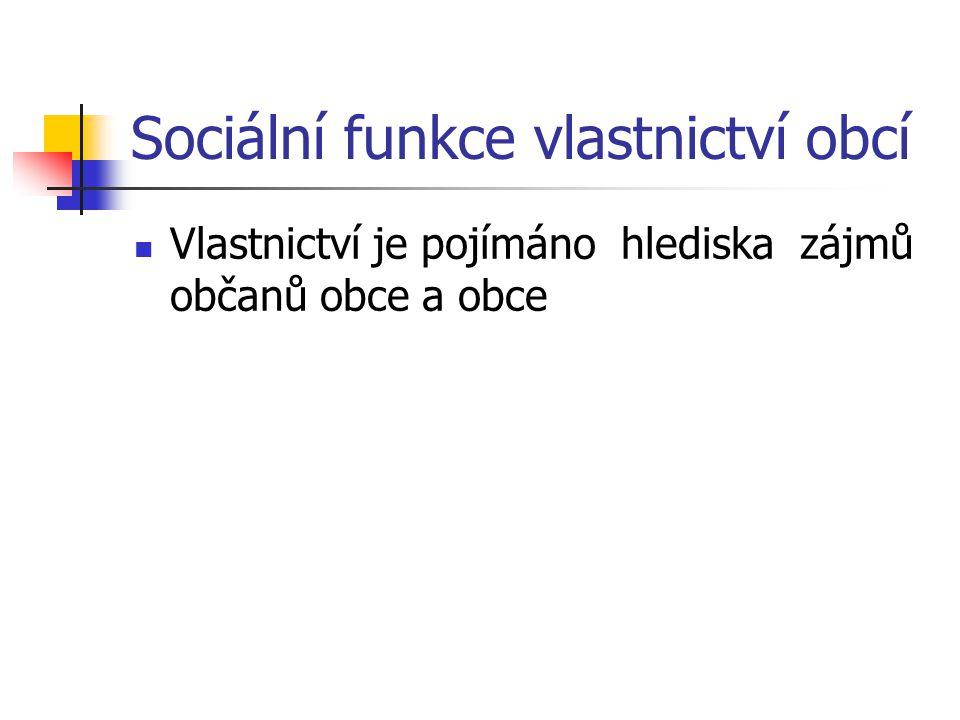 Sociální funkce vlastnictví obcí Vlastnictví je pojímáno hlediska zájmů občanů obce a obce