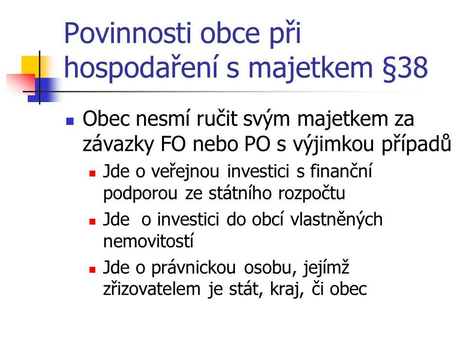Povinnosti obce při hospodaření s majetkem §38 Obec nesmí ručit svým majetkem za závazky FO nebo PO s výjimkou případů Jde o veřejnou investici s finanční podporou ze státního rozpočtu Jde o investici do obcí vlastněných nemovitostí Jde o právnickou osobu, jejímž zřizovatelem je stát, kraj, či obec