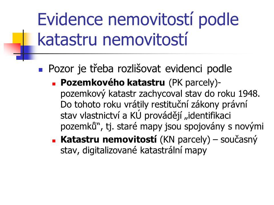 Evidence nemovitostí podle katastru nemovitostí Pozor je třeba rozlišovat evidenci podle Pozemkového katastru (PK parcely)- pozemkový katastr zachycoval stav do roku 1948.
