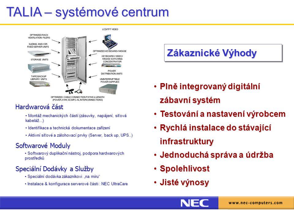 """Plně integrovaný digitální zábavní systémPlně integrovaný digitální zábavní systém Testování a nastavení výrobcemTestování a nastavení výrobcem Rychlá instalace do stávající infrastrukturyRychlá instalace do stávající infrastruktury Jednoduchá správa a údržbaJednoduchá správa a údržba SpolehlivostSpolehlivost Jisté výnosyJisté výnosy Hardwarová část Montáž mechanických částí (zásuvky, napájení, síťová kabeláž...) Montáž mechanických částí (zásuvky, napájení, síťová kabeláž...) Identifikace a technická dokumentace zařízení Identifikace a technická dokumentace zařízení Aktivní síťové a zálohovací prvky (Server, back up, UPS..) Aktivní síťové a zálohovací prvky (Server, back up, UPS..) Softwarové Moduly Softwarový duplikační nástroj, podpora hardwarových prostředků Softwarový duplikační nástroj, podpora hardwarových prostředků Speciální Dodávky a Služby Speciální dodávka zákazníkovi """"na míru Speciální dodávka zákazníkovi """"na míru Instalace & konfigurace serverové části : NEC UltraCare Instalace & konfigurace serverové části : NEC UltraCare TALIA – systémové centrum Zákaznické Výhody"""