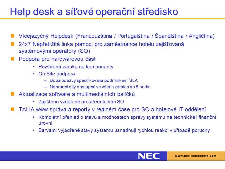 Help desk a síťové operační středisko Vícejazyčný Helpdesk (Francouzština / Portugalština / Španělština / Angličtina) Vícejazyčný Helpdesk (Francouzština / Portugalština / Španělština / Angličtina) 24x7 Nepřetržitá linka pomoci pro zaměstnance hotelu zajišťovaná systémovými operátory (SO) 24x7 Nepřetržitá linka pomoci pro zaměstnance hotelu zajišťovaná systémovými operátory (SO) Podpora pro hardwarovou část Podpora pro hardwarovou část Rozšířená záruka na komponentyRozšířená záruka na komponenty On Site podporaOn Site podpora –Doba odezvy specifikována podmínkami SLA –Náhradní díly dostupné ve všech zemích do 8 hodin Aktualizace software a multimediálních balíčků Aktualizace software a multimediálních balíčků Zajištěno vzdáleně prostřednictvím SOZajištěno vzdáleně prostřednictvím SO TALIA www správa a reporty v reálném čase pro SO a hotelové IT oddělení TALIA www správa a reporty v reálném čase pro SO a hotelové IT oddělení Kompletní přehled o stavu a možnostech správy systému na technické i finanční úrovniKompletní přehled o stavu a možnostech správy systému na technické i finanční úrovni Barvami vyjádřené stavy systému usnadňují rychlou reakci v případě poruchyBarvami vyjádřené stavy systému usnadňují rychlou reakci v případě poruchy