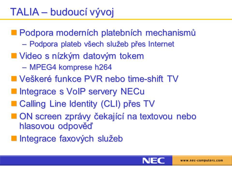 TALIA – budoucí vývoj Podpora moderních platebních mechanismů Podpora moderních platebních mechanismů –Podpora plateb všech služeb přes Internet Video s nízkým datovým tokem Video s nízkým datovým tokem –MPEG4 komprese h264 Veškeré funkce PVR nebo time-shift TV Veškeré funkce PVR nebo time-shift TV Integrace s VoIP servery NECu Integrace s VoIP servery NECu Calling Line Identity (CLI) přes TV Calling Line Identity (CLI) přes TV ON screen zprávy čekající na textovou nebo hlasovou odpověď ON screen zprávy čekající na textovou nebo hlasovou odpověď Integrace faxových služeb Integrace faxových služeb