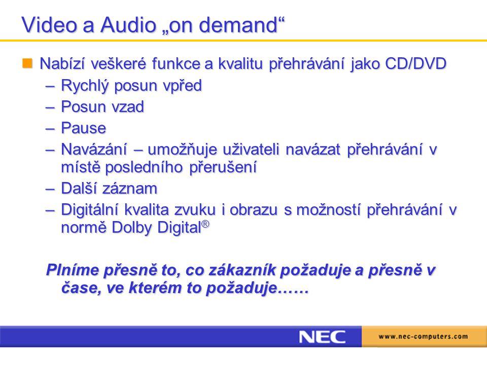 """Video a Audio """"on demand Nabízí veškeré funkce a kvalitu přehrávání jako CD/DVD Nabízí veškeré funkce a kvalitu přehrávání jako CD/DVD –Rychlý posun vpřed –Posun vzad –Pause –Navázání – umožňuje uživateli navázat přehrávání v místě posledního přerušení –Další záznam –Digitální kvalita zvuku i obrazu s možností přehrávání v normě Dolby Digital ® Plníme přesně to, co zákazník požaduje a přesně v čase, ve kterém to požaduje……"""
