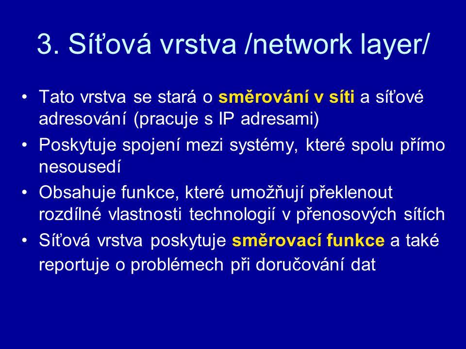 3. Síťová vrstva /network layer/ Tato vrstva se stará o směrování v síti a síťové adresování (pracuje s IP adresami) Poskytuje spojení mezi systémy, k