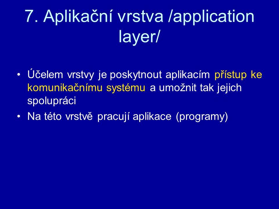 7. Aplikační vrstva /application layer/ Účelem vrstvy je poskytnout aplikacím přístup ke komunikačnímu systému a umožnit tak jejich spolupráci Na této