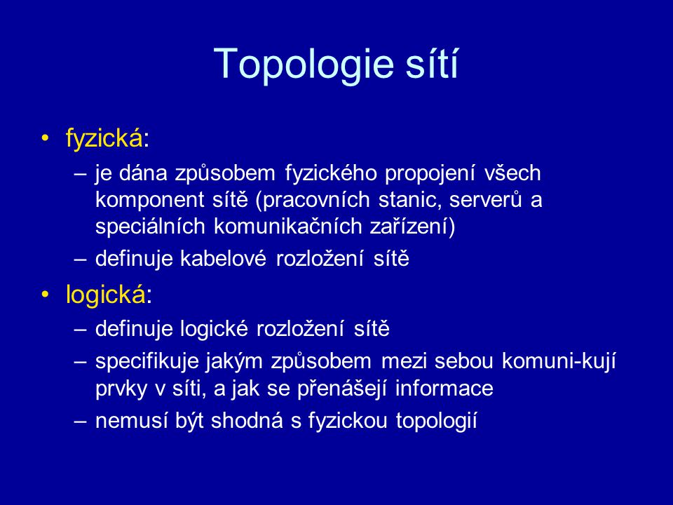 Topologie sítí fyzická: –je dána způsobem fyzického propojení všech komponent sítě (pracovních stanic, serverů a speciálních komunikačních zařízení) –