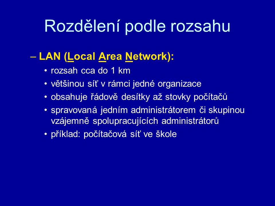 Rozdělení podle rozsahu –WAN (Wide Area Network): rozsah nad 1 km spojuje jednotlivé LAN obsahuje tisíce počítačů spravovaná na sobě nezávislými skupinami administrátorů příklad: Internet