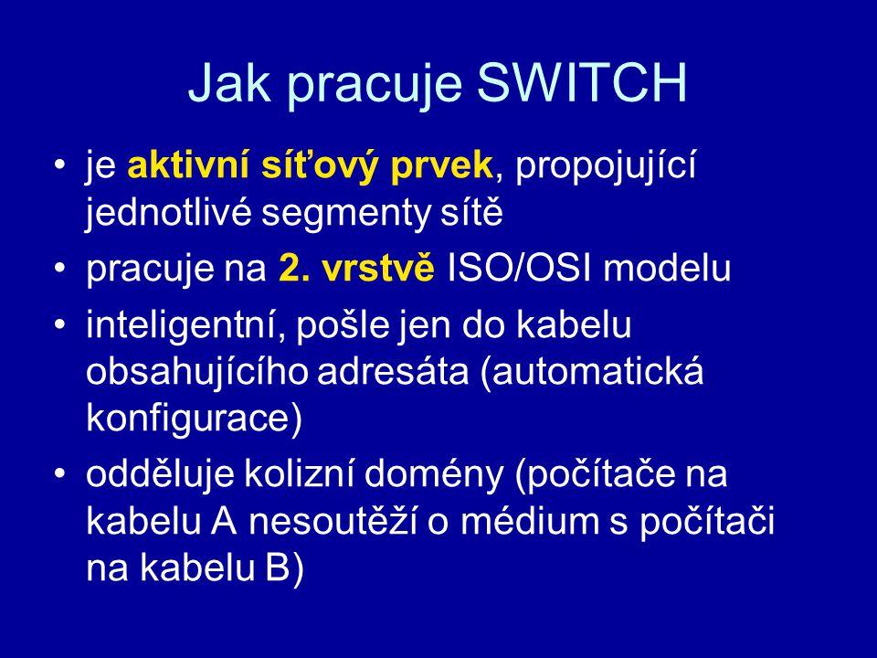 Jak pracuje SWITCH je aktivní síťový prvek, propojující jednotlivé segmenty sítě pracuje na 2. vrstvě ISO/OSI modelu inteligentní, pošle jen do kabelu