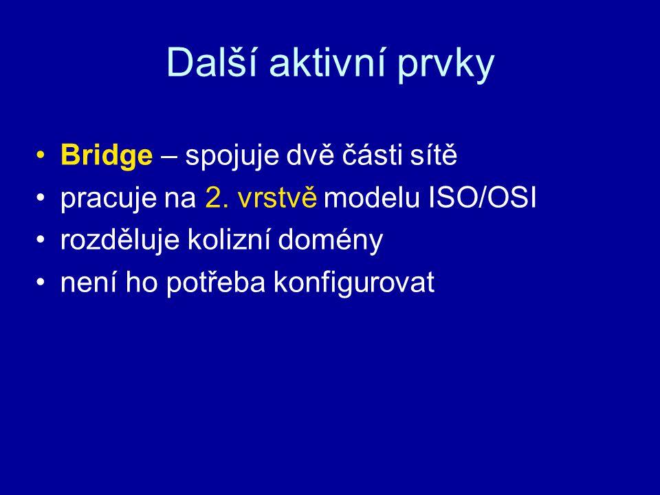 Další aktivní prvky Bridge – spojuje dvě části sítě pracuje na 2. vrstvě modelu ISO/OSI rozděluje kolizní domény není ho potřeba konfigurovat