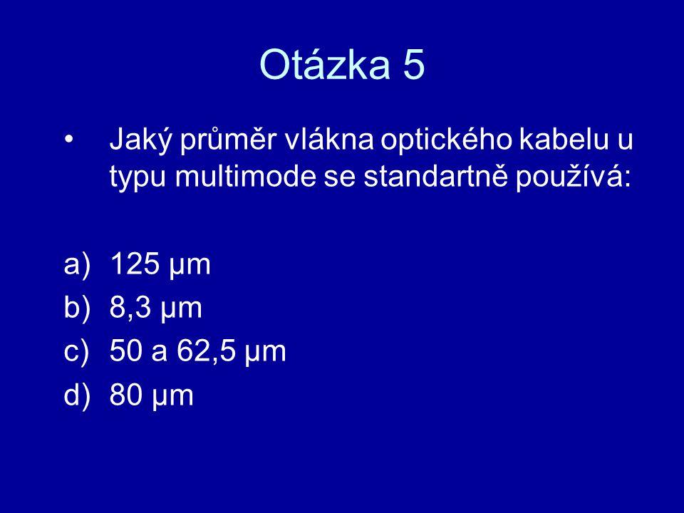 Otázka 5 Jaký průměr vlákna optického kabelu u typu multimode se standartně používá: a)125 µm b)8,3 µm c)50 a 62,5 µm d)80 µm