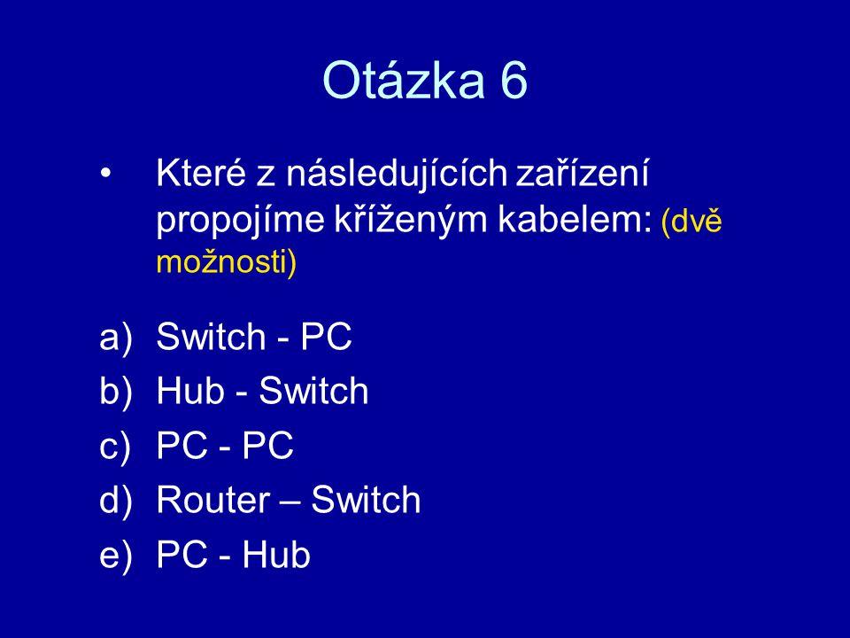 Otázka 6 Které z následujících zařízení propojíme kříženým kabelem: (dvě možnosti) a)Switch - PC b)Hub - Switch c)PC - PC d)Router – Switch e)PC - Hub
