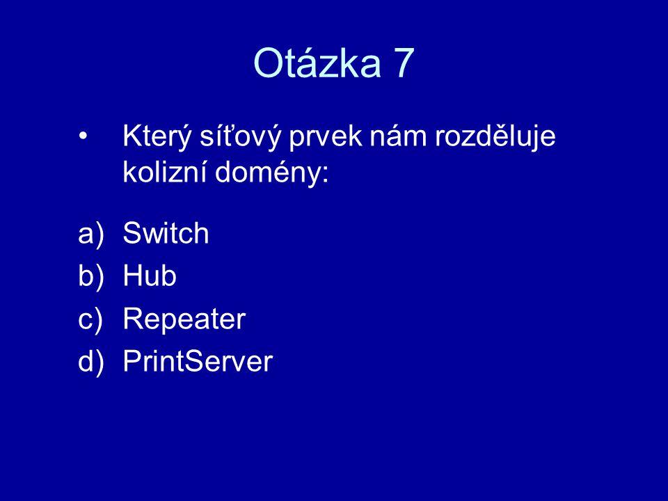 Otázka 7 Který síťový prvek nám rozděluje kolizní domény: a)Switch b)Hub c)Repeater d)PrintServer