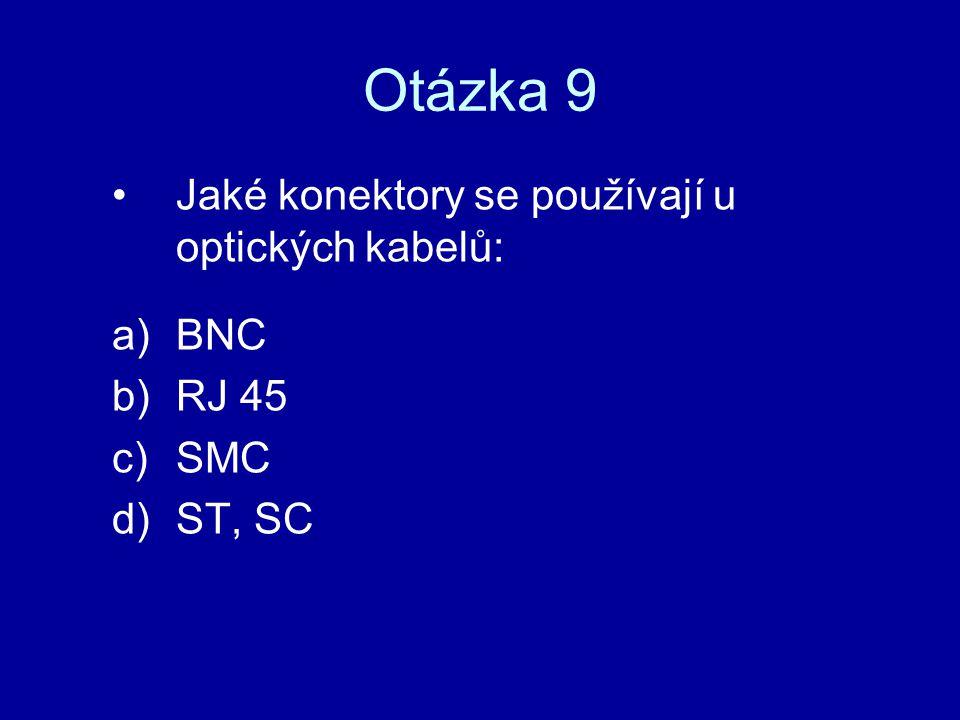 Otázka 9 Jaké konektory se používají u optických kabelů: a)BNC b)RJ 45 c)SMC d)ST, SC