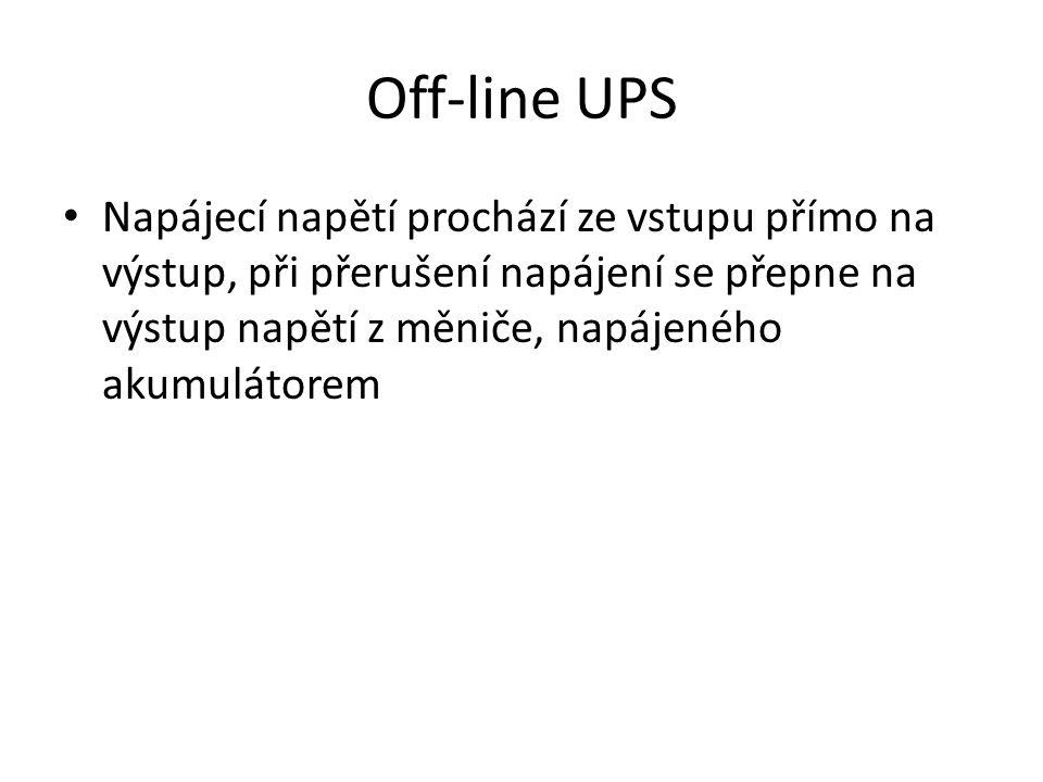 Off-line UPS Napájecí napětí prochází ze vstupu přímo na výstup, při přerušení napájení se přepne na výstup napětí z měniče, napájeného akumulátorem