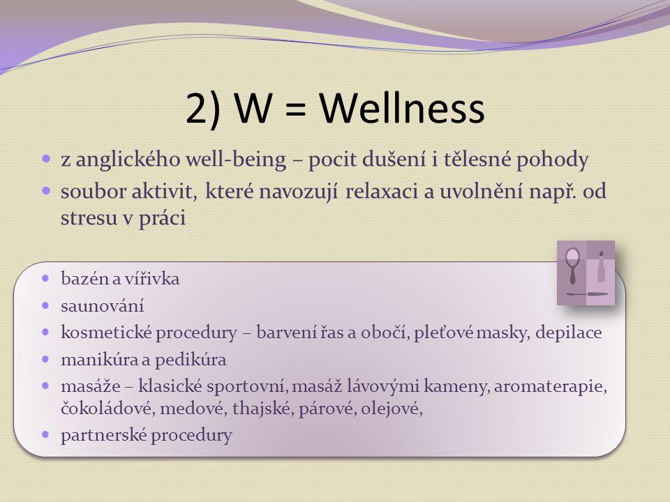 2) W = Wellness z anglického well-being – pocit dušení i tělesné pohody soubor aktivit, které navozují relaxaci a uvolnění např. od stresu v práci baz