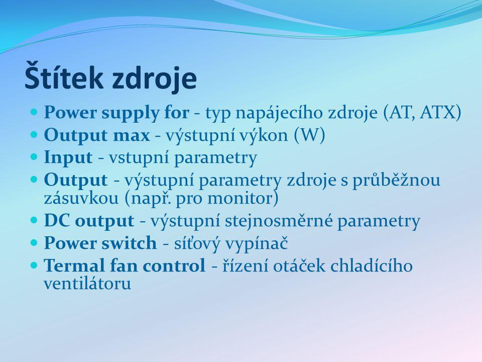 Štítek zdroje Power supply for - typ napájecího zdroje (AT, ATX) Output max - výstupní výkon (W) Input - vstupní parametry Output - výstupní parametry zdroje s průběžnou zásuvkou (např.