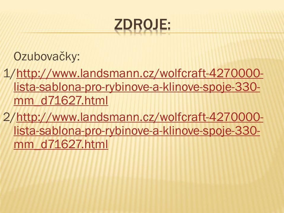 Ozubovačky: 1/http://www.landsmann.cz/wolfcraft-4270000- lista-sablona-pro-rybinove-a-klinove-spoje-330- mm_d71627.htmlhttp://www.landsmann.cz/wolfcra