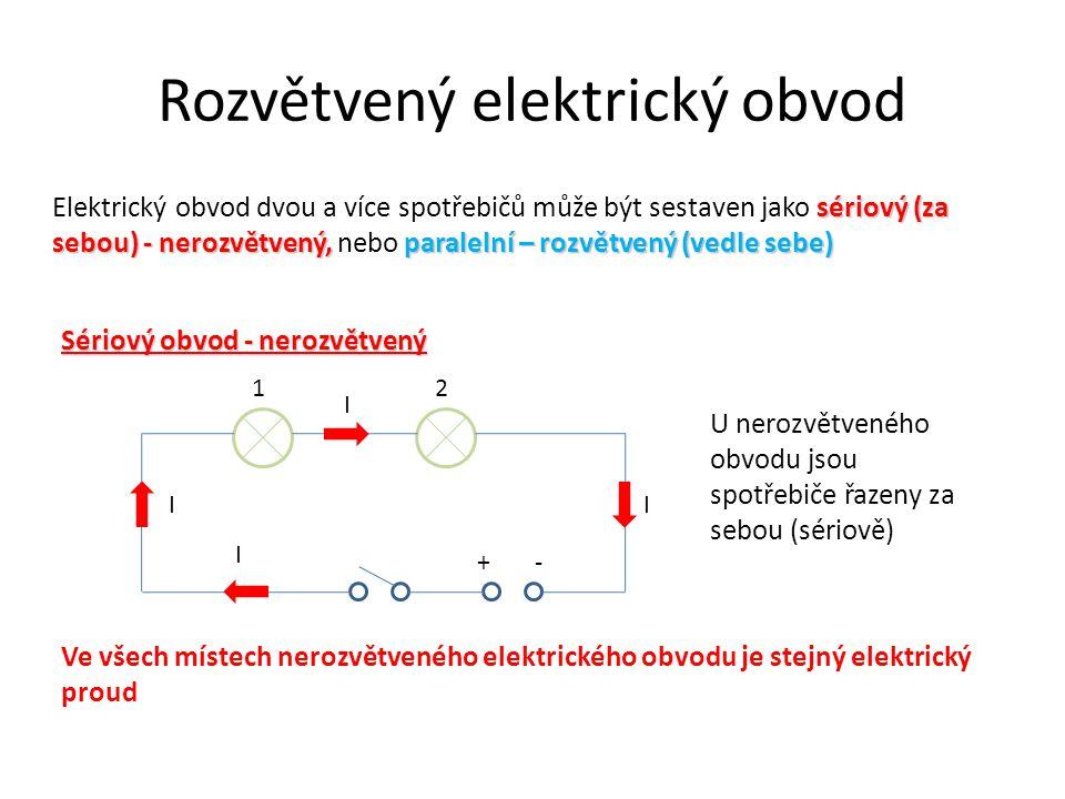 Rozvětvený elektrický obvod sériový (za sebou) - nerozvětvený, paralelní – rozvětvený (vedle sebe) Elektrický obvod dvou a více spotřebičů může být sestaven jako sériový (za sebou) - nerozvětvený, nebo paralelní – rozvětvený (vedle sebe) Sériový obvod - nerozvětvený +- 12 U nerozvětveného obvodu jsou spotřebiče řazeny za sebou (sériově) Ve všech místech nerozvětveného elektrického obvodu je stejný elektrický proud I I I I
