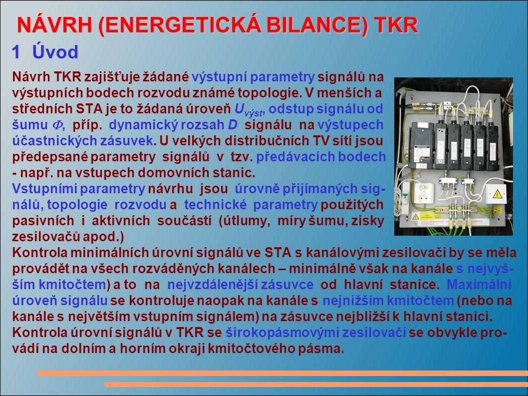 NÁVRH (ENERGETICKÁ BILANCE) TKR NÁVRH (ENERGETICKÁ BILANCE) TKR 1 Úvod Návrh TKR zajišťuje žádané výstupní parametry signálů na výstupních bodech rozvodu známé topologie.