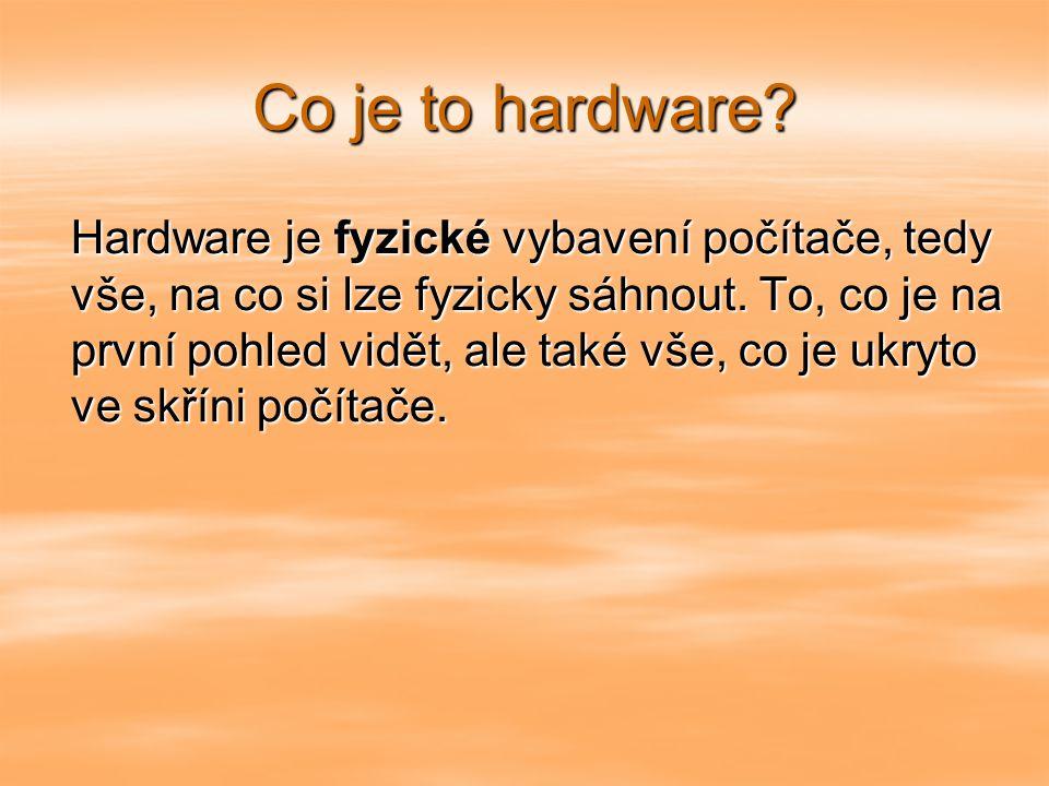 Co je to hardware.Hardware je fyzické vybavení počítače, tedy vše, na co si lze fyzicky sáhnout.