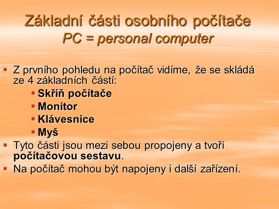 Základní části osobního počítače PC = personal computer  Z prvního pohledu na počítač vidíme, že se skládá ze 4 základních částí:  Skříň počítače  Monitor  Klávesnice  Myš  Tyto části jsou mezi sebou propojeny a tvoří počítačovou sestavu.