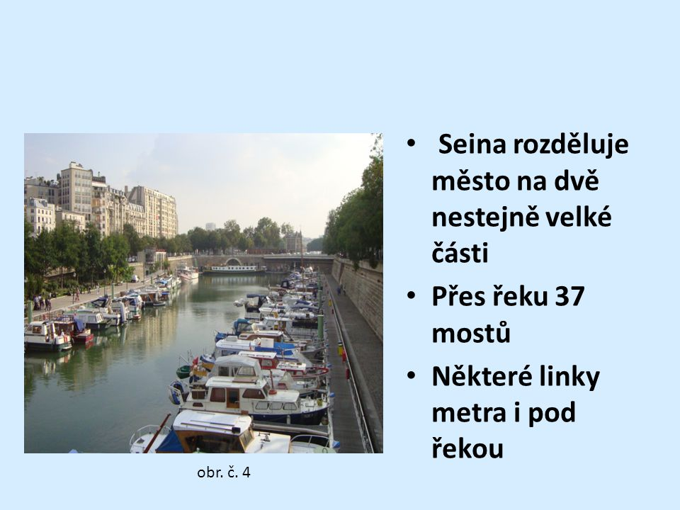 Seina rozděluje město na dvě nestejně velké části Přes řeku 37 mostů Některé linky metra i pod řekou obr. č. 4