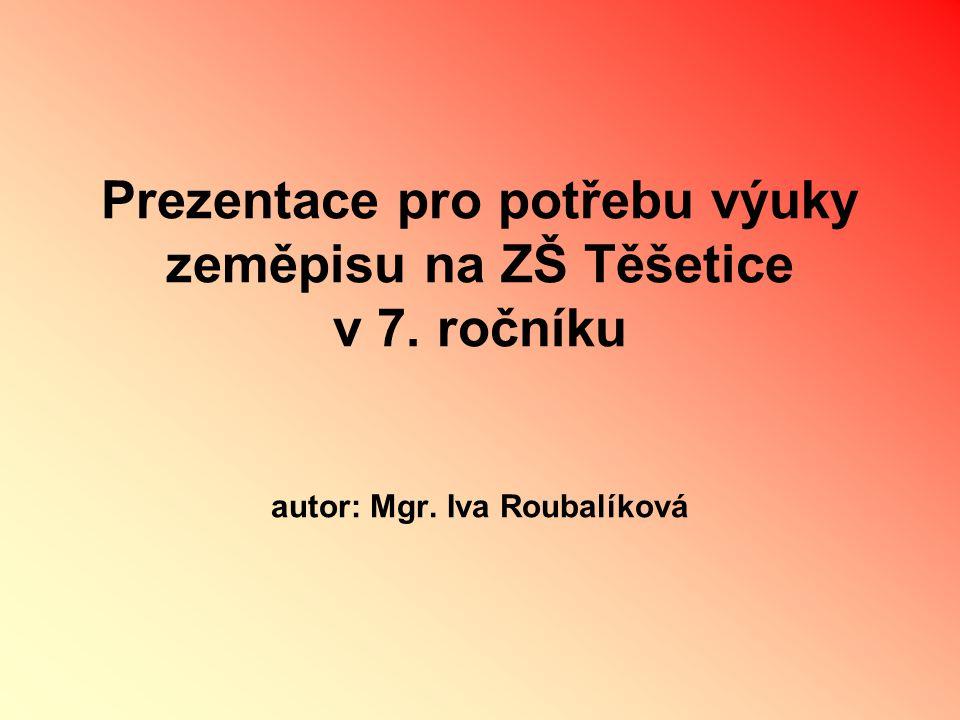 Prezentace pro potřebu výuky zeměpisu na ZŠ Těšetice v 7. ročníku autor: Mgr. Iva Roubalíková