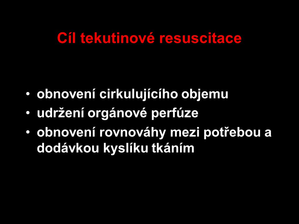 Cíl tekutinové resuscitace obnovení cirkulujícího objemu udržení orgánové perfúze obnovení rovnováhy mezi potřebou a dodávkou kyslíku tkáním