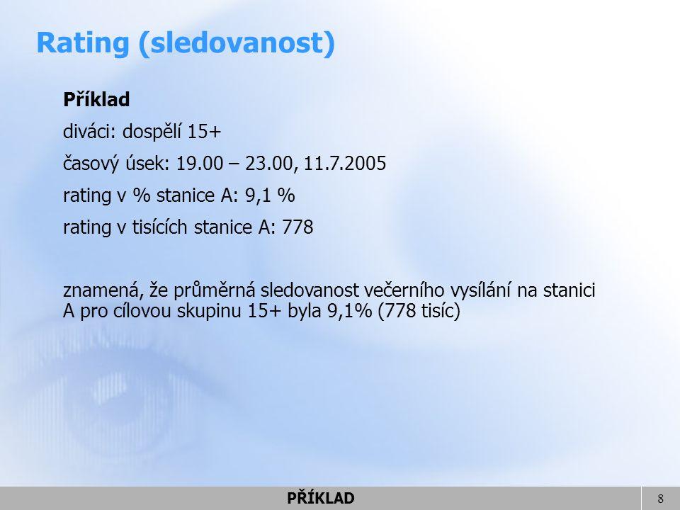8 Příklad diváci: dospělí 15+ časový úsek: 19.00 – 23.00, 11.7.2005 rating v % stanice A: 9,1 % rating v tisících stanice A: 778 znamená, že průměrná