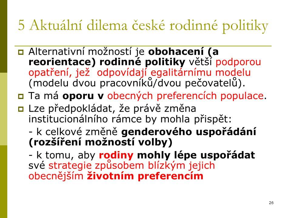 26 5 Aktuální dilema české rodinné politiky  Alternativní možností je obohacení (a reorientace) rodinné politiky větší podporou opatření, jež odpovíd