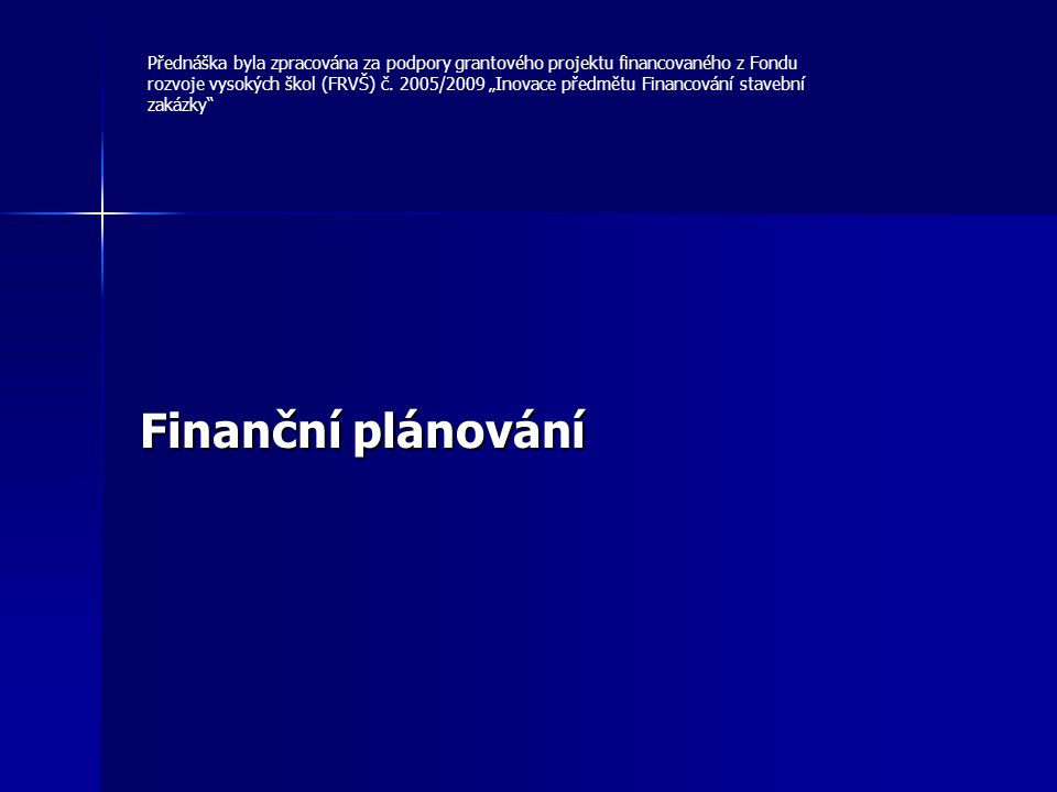 """Finanční plánování Přednáška byla zpracována za podpory grantového projektu financovaného z Fondu rozvoje vysokých škol (FRVŠ) č. 2005/2009 """"Inovace p"""