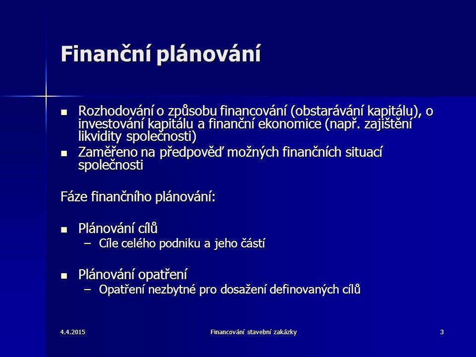 4.4.2015Financování stavební zakázky14 Rozpočet peněžních toků Rozpočet peněžních toků lze vyjádřit ze dvou pohledů: Rozpočet peněžních toků lze vyjádřit ze dvou pohledů: –obraz solventnosti a likvidity daného podniku –obraz koordinace podnikových aktivit, které plní funkci peněžních toků, jeho podstatou je zajišťování plynulého chodu peněžních toků v podniku Rozpočet peněžních toků je náplní dvou oblastí: Rozpočet peněžních toků je náplní dvou oblastí: –zpracovává se z důvodu stálé potřeby financování – je třeba brát v úvahu obratovost jednotlivých složek jako jsou zásoby, pohledávky a závazky –sestavuje se za účelem přehledného rozpočtu peněžních toků z hlavní výdělečné činnosti – je sestavován na základě čtyř části: rozpočtu tržeb, rozpočtu výdajů spojených s nákupem materiálu, ze mzdových rozpočtů a z rozpočtu režijních nákladů rozpočtu tržeb, rozpočtu výdajů spojených s nákupem materiálu, ze mzdových rozpočtů a z rozpočtu režijních nákladů Výše uvedené rozpočty se sestavují jen ve velkých podnicích, kdy je účel rozpočtů plně využit Výše uvedené rozpočty se sestavují jen ve velkých podnicích, kdy je účel rozpočtů plně využit