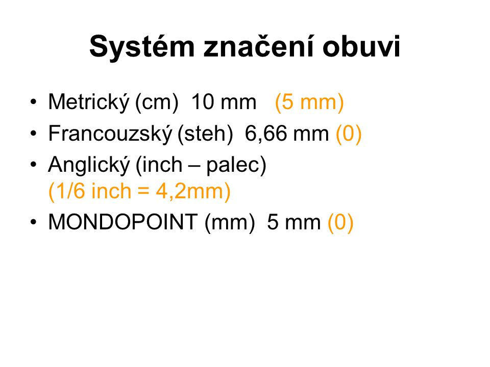 Systém značení obuvi Metrický (cm) 10 mm(5 mm) Francouzský (steh) 6,66 mm (0) Anglický (inch – palec) (1/6 inch = 4,2mm) MONDOPOINT (mm) 5 mm (0)