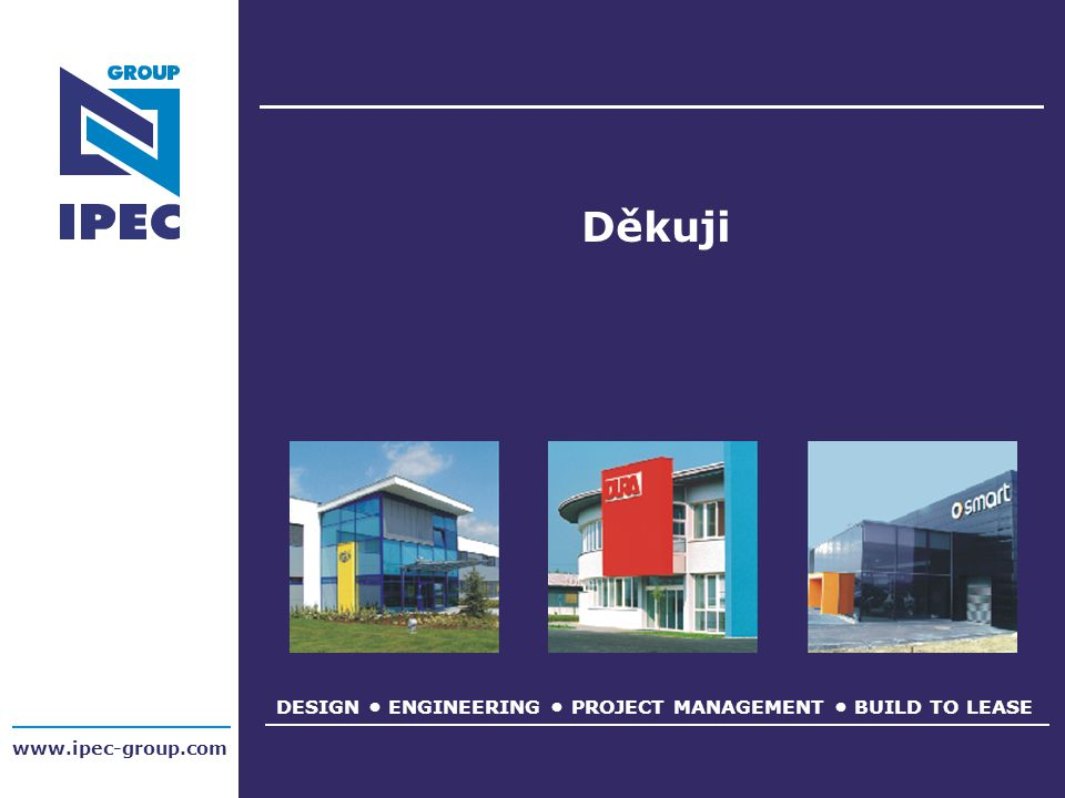 DESIGN ENGINEERING PROJECT MANAGEMENT BUILD TO LEASE www.ipec-group.com Děkuji
