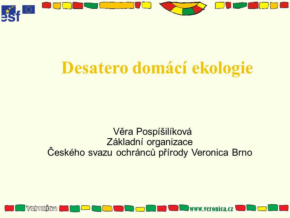 Desatero domácí ekologie Věra Pospíšilíková Základní organizace Českého svazu ochránců přírody Veronica Brno