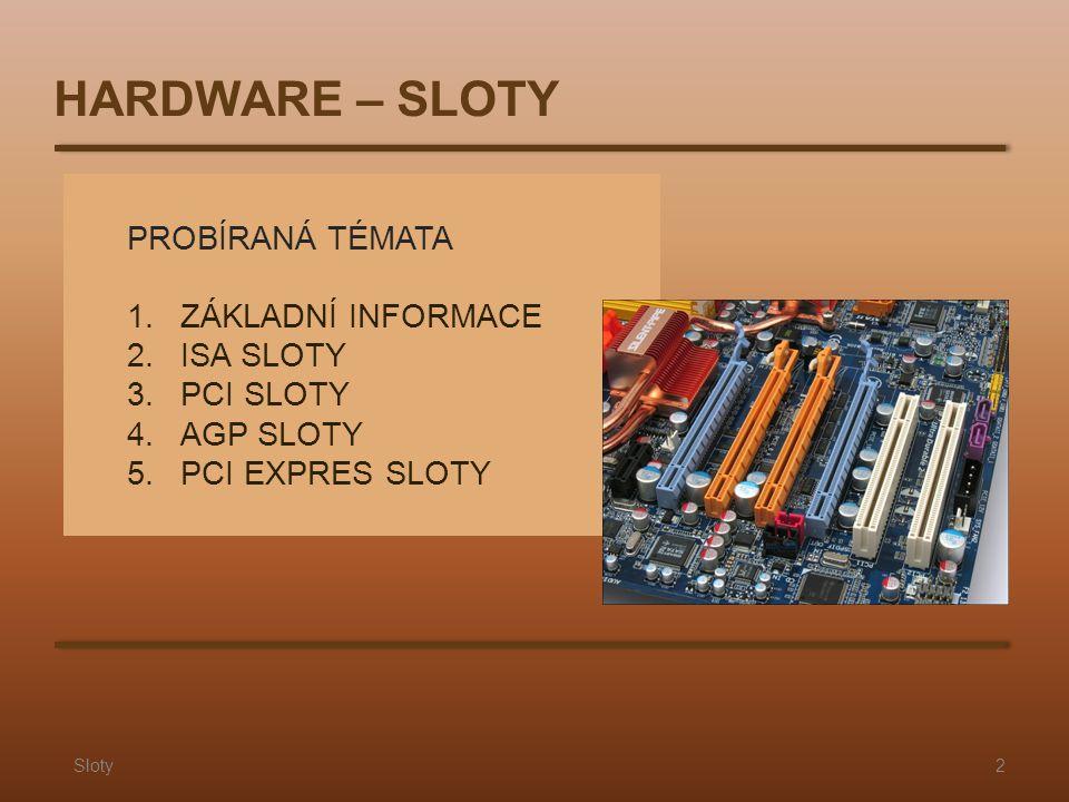 PROBÍRANÁ TÉMATA 1.ZÁKLADNÍ INFORMACE 2.ISA SLOTY 3.PCI SLOTY 4.AGP SLOTY 5. PCI EXPRES SLOTY Sloty2 HARDWARE – SLOTY