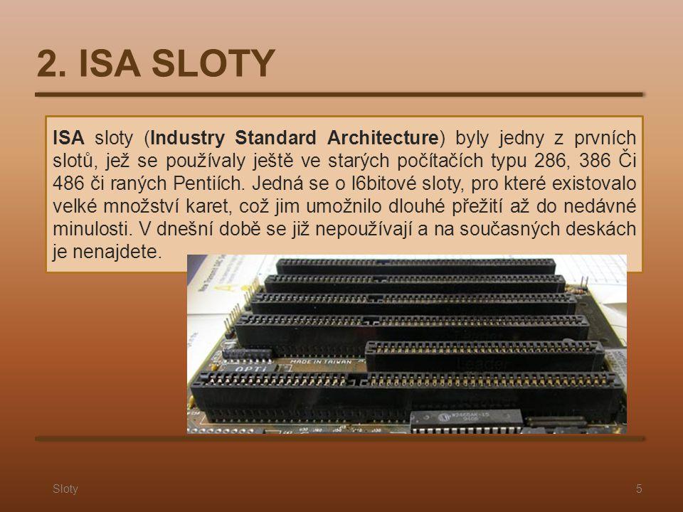 2. ISA SLOTY Sloty5 ISA sloty (Industry Standard Architecture) byly jedny z prvních slotů, jež se používaly ještě ve starých počítačích typu 286, 386
