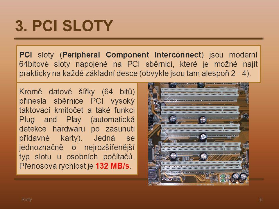 3. PCI SLOTY Sloty6 PCI sloty (Peripheral Component lnterconnect) jsou moderní 64bitové sloty napojené na PCI sběrnici, které je možné najít prakticky