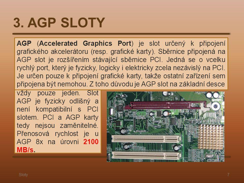 3. AGP SLOTY Sloty7 AGP (Accelerated Graphics Port) je slot určený k připojení grafického akcelerátoru (resp. grafické karty). Sběrnice připojená na A